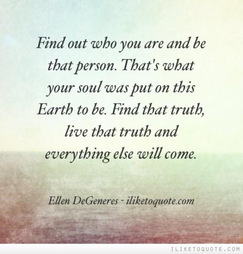 Открий кой си наистина и бъди този човек! Това е, заради което душата ти е слязла на Земята да бъде. Открий тази истина, живей тази истина и всичко друго ще дойде и ще се нареди.