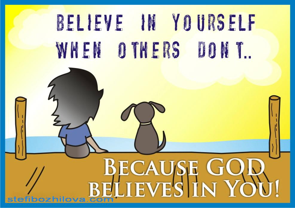 Вярвай в себе си когато другите не вярват! Защото Бог вярва в теб!