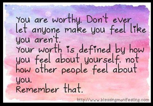 Ти си достоен. Не позволявай никой никога да те накара да се почувстваш, че не си. Твоята стойност се определя от това как ТИ се чувстваш спрямо самия себе си. Не как другите хора се чувстват спрямо теб. Запомни това!!!