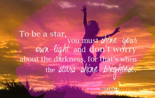 За да бъдеш звезда, трябва да светиш собствената си светлина, без да се притесняваш за тъмнината, защото точно тогава звездите светят най-ярко! :-)