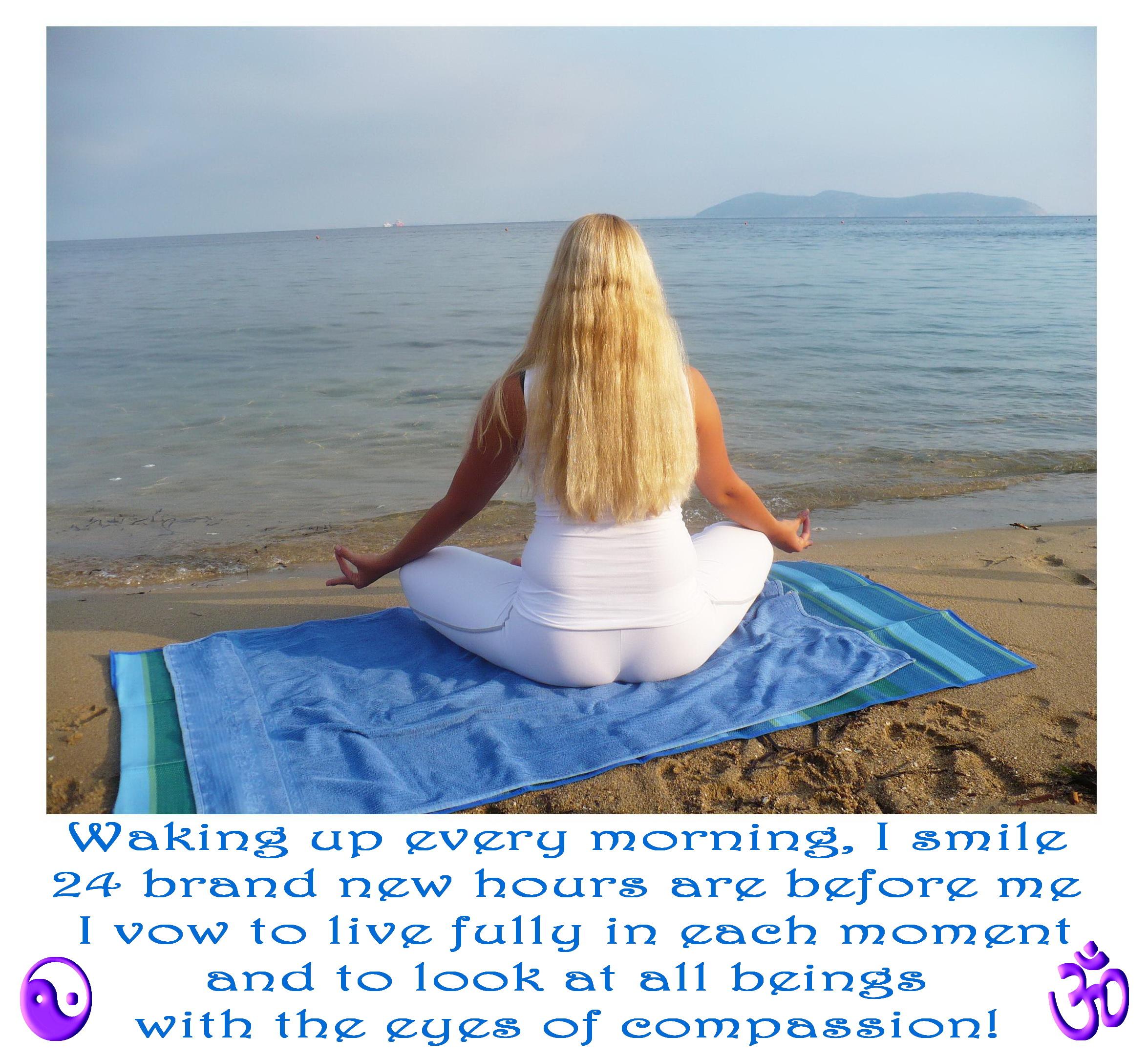 Събуждайки се, всяка сутрин, аз се усмихвам. 24 чисто нови часа са пред мен! Заричам се да живея изцяло във всеки момент и да гледам на всички живи същества с очите на състраданието!