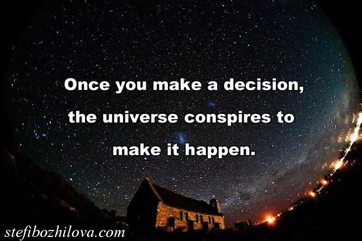 One you make a desicion, the Universe conspires to make it happen