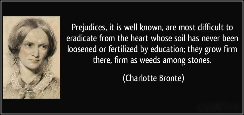 Добре известно е, че предразсъдъците са най-трудни за ликвидиране от онова сърце, чиято почва никога не е била обогатявана с ЗНАНИЕ и образование. Предразсъдъците растат и се вкопчват здраво там - като водорасли между камъни.