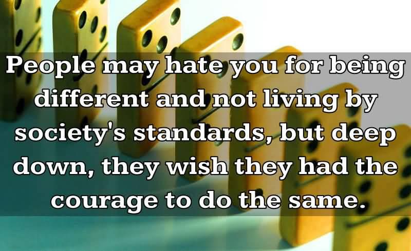 """Хората могат да те мразят за това, че си различен и не живееш по критериите на обществото, но всъщност, на тях много им се иска да имаха куража да направят същото!"""""""