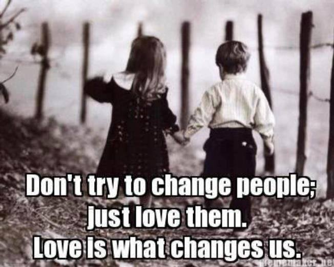 Don't try to change people, just love them