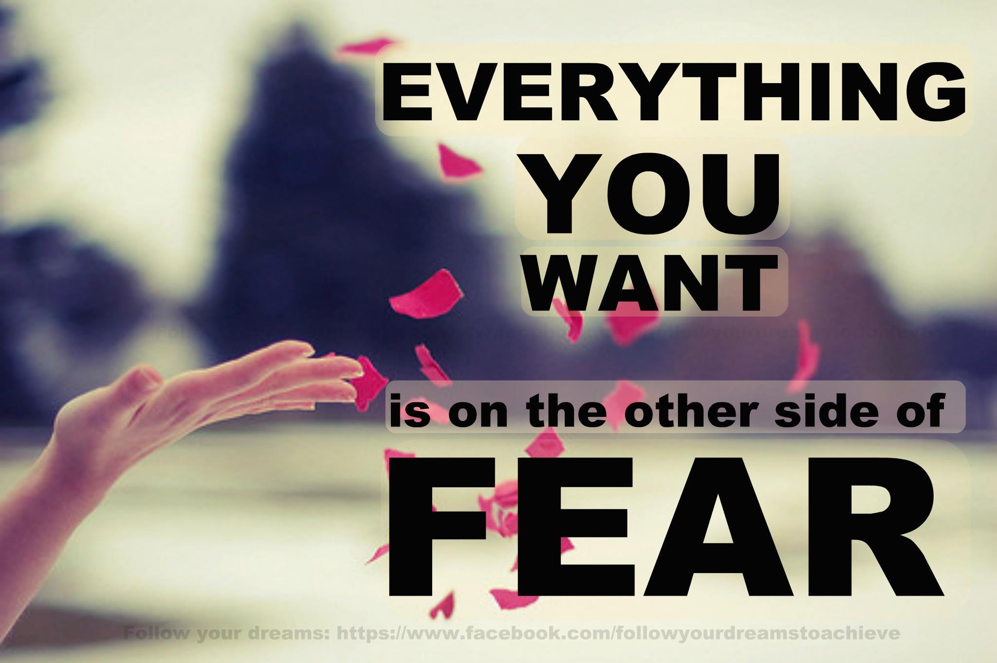 Всичко, което искаш се намира от другата страна на страха!!!