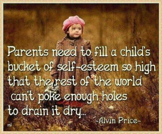 Родителите трябва толкова да напълнят съда със самочувствие и самоуважение на децата си, че по-късно останалият свят да не може да пробие достатъчно дупки в него, за да го изпразни!...