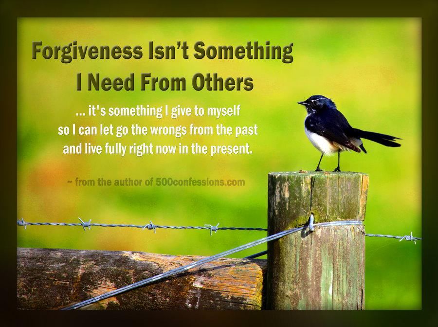 Прошката не е нещо, което имам нужда да получа от другите... Тя е нещо, което давам на себе си, така че да се освободя от миналото и да живея изцяло в настоящето!