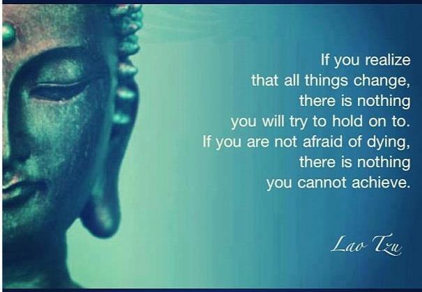 Ако осъзнаеш, че всички неща винаги се променят, няма да има нищо, за което да се опитваш здраво да се задържиш. Ако не се страхуваш от смъртта - няма нещо, което да не можеш да постигнеш!