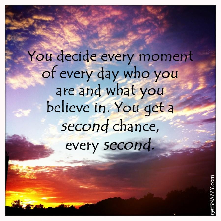 Ти решаваш във всеки един момент от всеки един ден кой си и в какво вярваш! И получваш втори шанс във всяка една секунда.